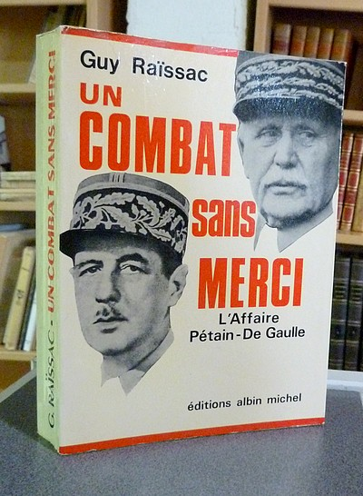 Un combat sans merci. L'affaire Pétain - de Gaulle - Raissac Guy