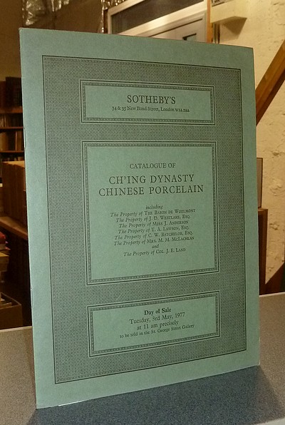 Catalogue of Ch'ing Dynasty Chinese porcelain, including the property of Baron de Woelmont, Westlake, Miss Anderson, Lawson, Batchelor, McLachlan, Col. Land. Sotheby's, Thuesday 3 rd May, 1977 -